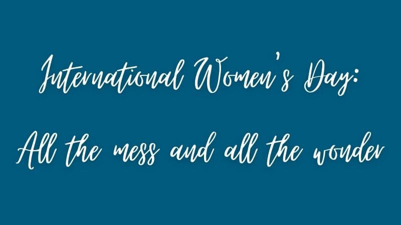 International Women's Day: All the mess and all the wonder