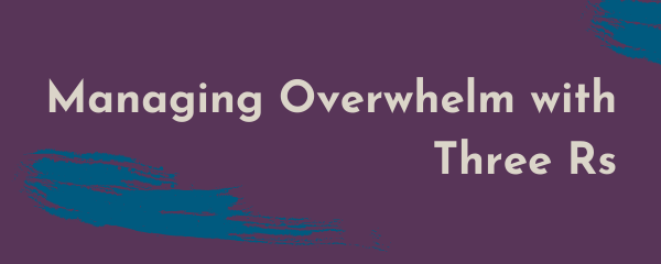 Managing Overwhelm with Three Rs