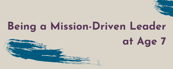 Being a Mission-Driven Leader at Age 7