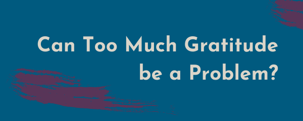 Can Too Much Gratitude be a Problem?