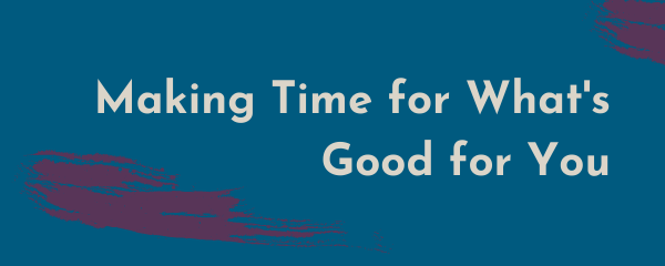 Making Time for What's Good for You