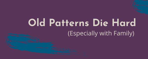 Old Patterns Die Hard (Especially with Family)
